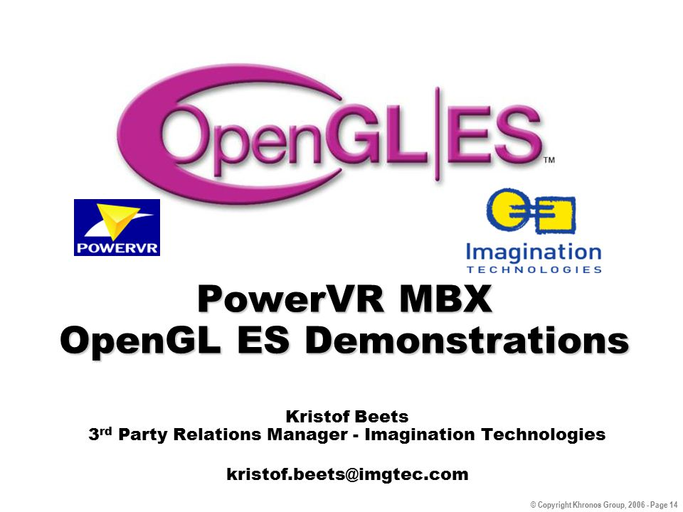 © Copyright Khronos Group, 2006 - Page 14 PowerVR MBX OpenGL ES Demonstrations Kristof Beets 3 rd Party Relations Manager - Imagination Technologies kristof.beets@imgtec.com
