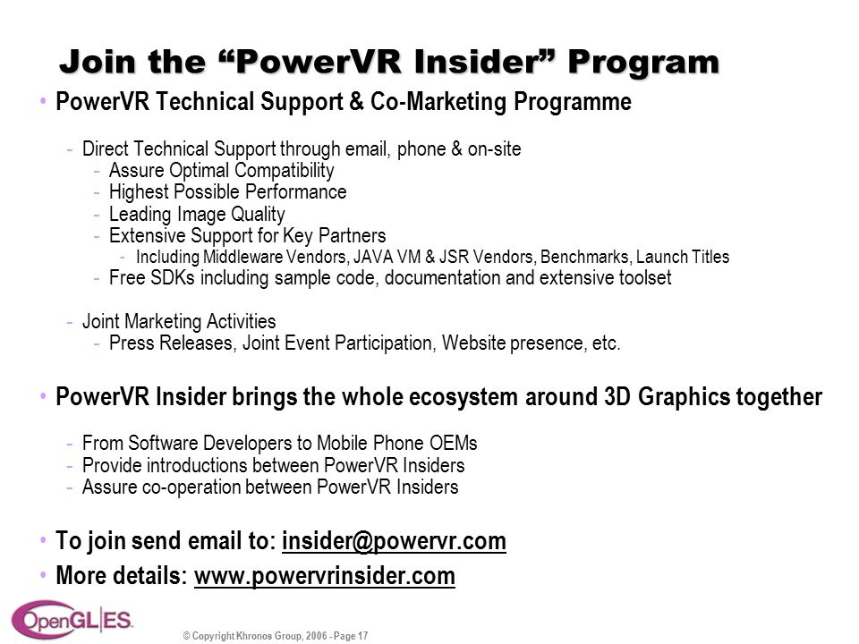 © Copyright Khronos Group, 2006 - Page 17 Join the PowerVR Insider Program PowerVR Technical Support & Co-Marketing Programme - Direct Technical Support through email, phone & on-site - Assure Optimal Compatibility - Highest Possible Performance - Leading Image Quality - Extensive Support for Key Partners -Including Middleware Vendors, JAVA VM & JSR Vendors, Benchmarks, Launch Titles - Free SDKs including sample code, documentation and extensive toolset - Joint Marketing Activities - Press Releases, Joint Event Participation, Website presence, etc.