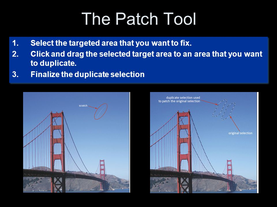 The Patch Tool 1.Select the targeted area that you want to fix. 2.Click and drag the selected target area to an area that you want to duplicate. 3.Fin