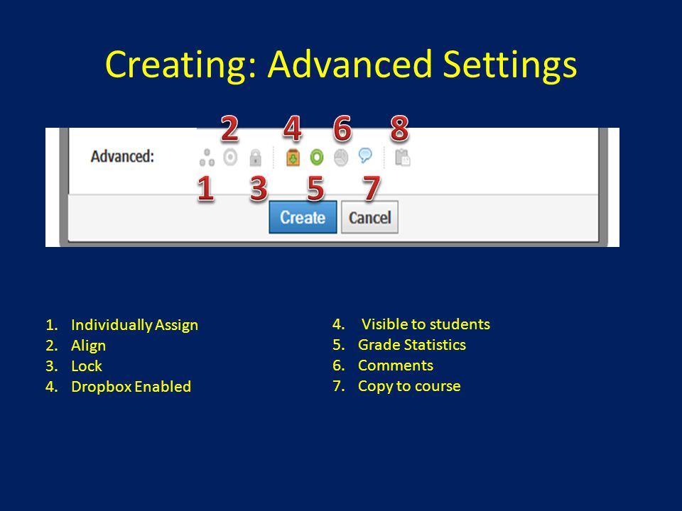 Creating: Advanced Settings 1.Individually Assign 2.Align 3.Lock 4.Dropbox Enabled 4. Visible to students 5.Grade Statistics 6.Comments 7.Copy to cour