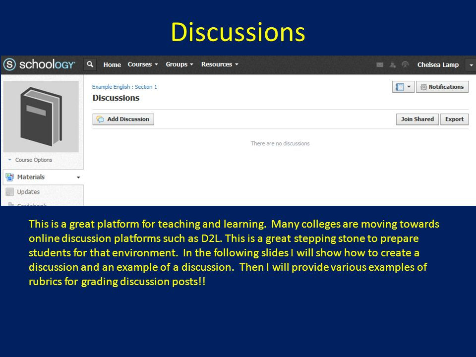 Discussions This is a great platform for teaching and learning. Many colleges are moving towards online discussion platforms such as D2L. This is a gr