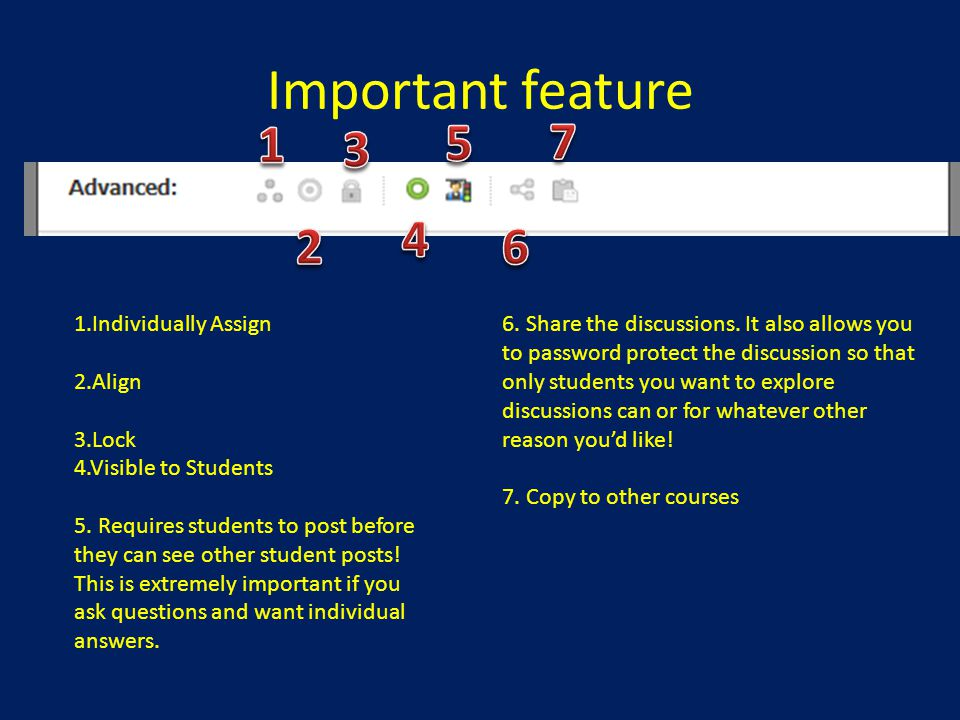 Important feature 1.Individually Assign 2.Align 3.Lock 4.Visible to Students 5. Requires students to post before they can see other student posts! Thi