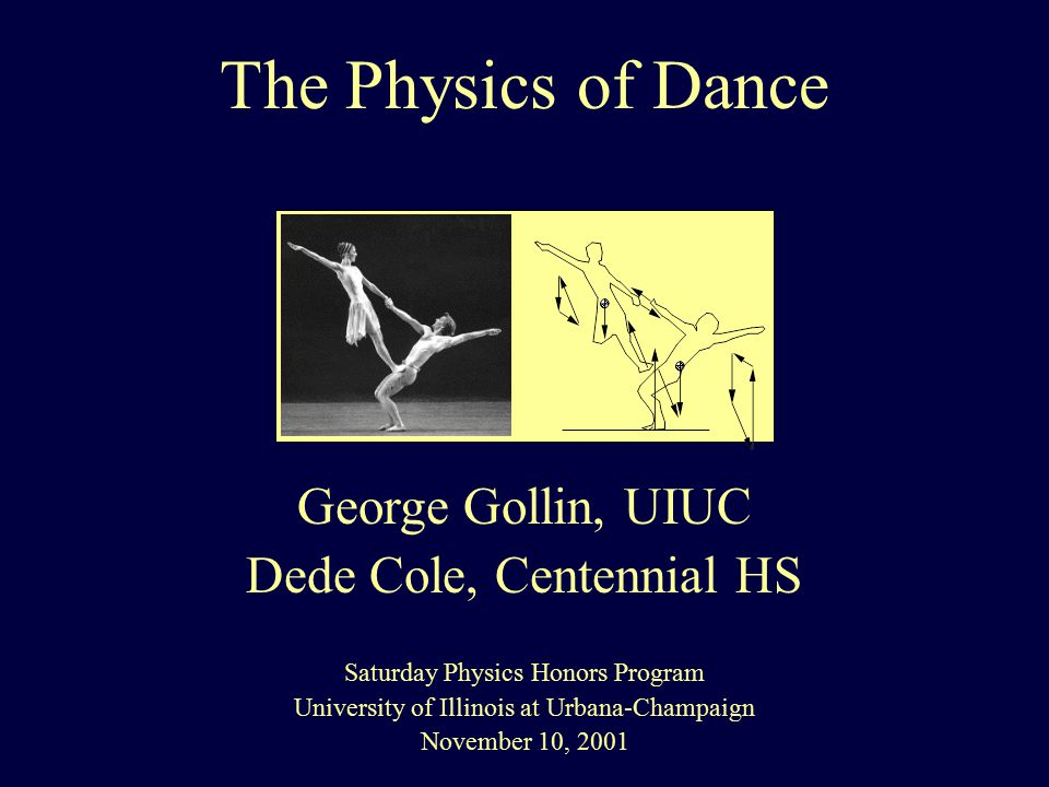 The Physics of Dance George Gollin, UIUC Dede Cole, Centennial HS Saturday Physics Honors Program University of Illinois at Urbana-Champaign November 10, 2001