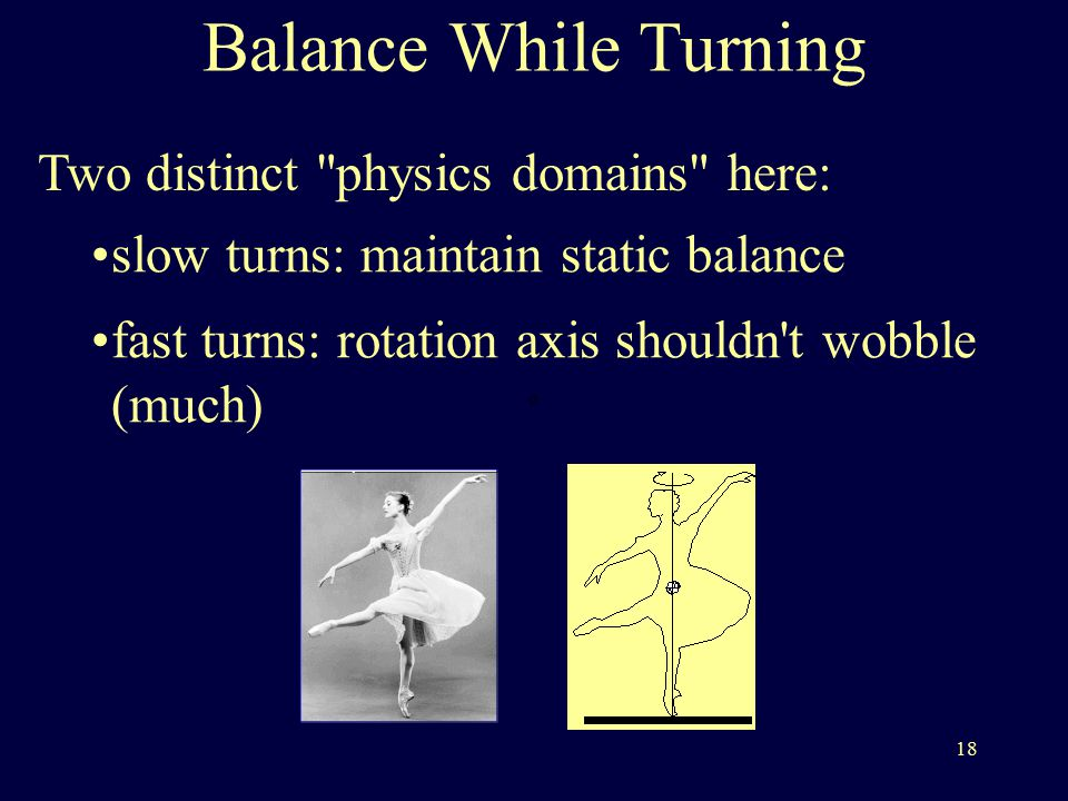 18 Balance While Turning Two distinct physics domains here: slow turns: maintain static balance fast turns: rotation axis shouldn t wobble (much)