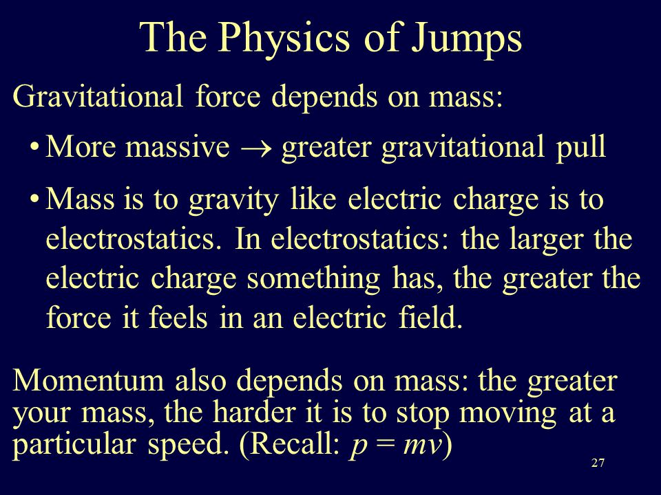 27 The Physics of Jumps Gravitational force depends on mass: More massive  greater gravitational pull Mass is to gravity like electric charge is to electrostatics.