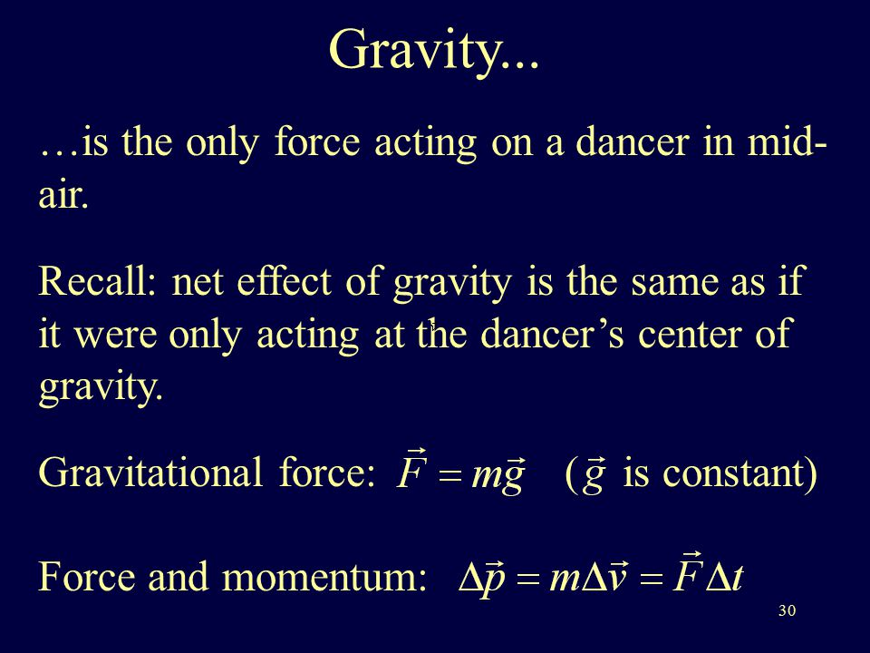 30 Gravity... …is the only force acting on a dancer in mid- air.