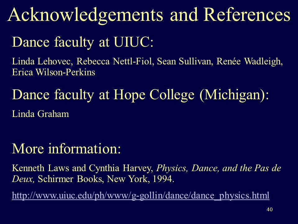 40 Acknowledgements and References Dance faculty at UIUC: Linda Lehovec, Rebecca Nettl-Fiol, Sean Sullivan, Renée Wadleigh, Erica Wilson-Perkins Dance faculty at Hope College (Michigan): Linda Graham More information: Kenneth Laws and Cynthia Harvey, Physics, Dance, and the Pas de Deux, Schirmer Books, New York, 1994.