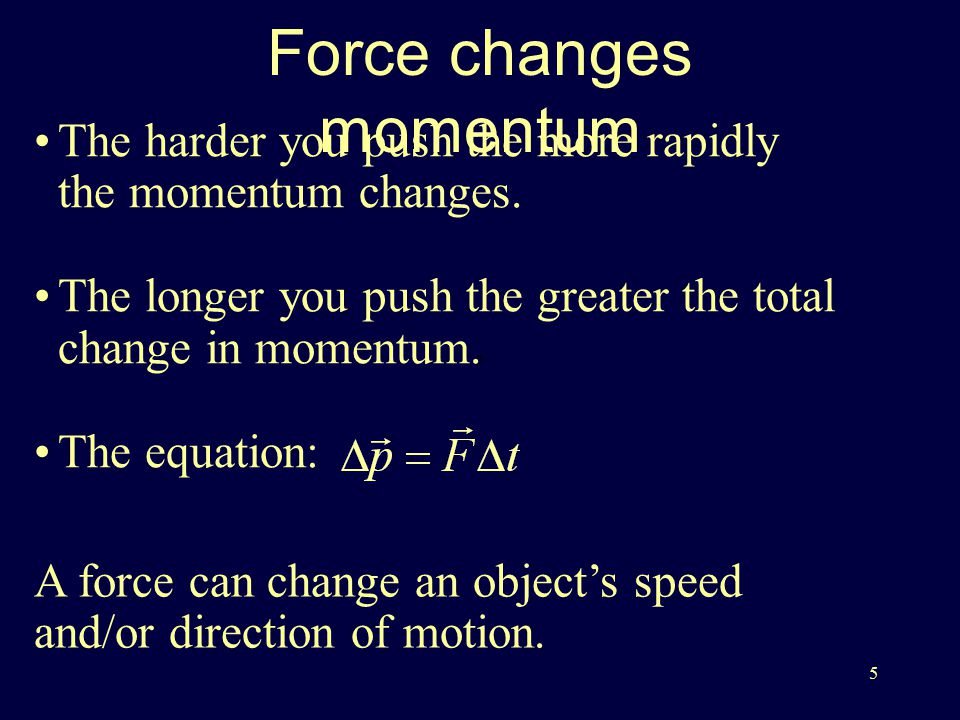 5 Force changes momentum The harder you push the more rapidly the momentum changes.