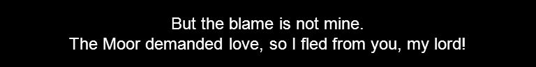But the blame is not mine. The Moor demanded love, so I fled from you, my lord!