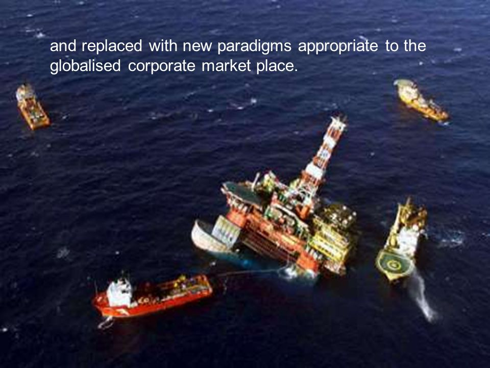 and replaced with new paradigms appropriate to the globalised corporate market place.
