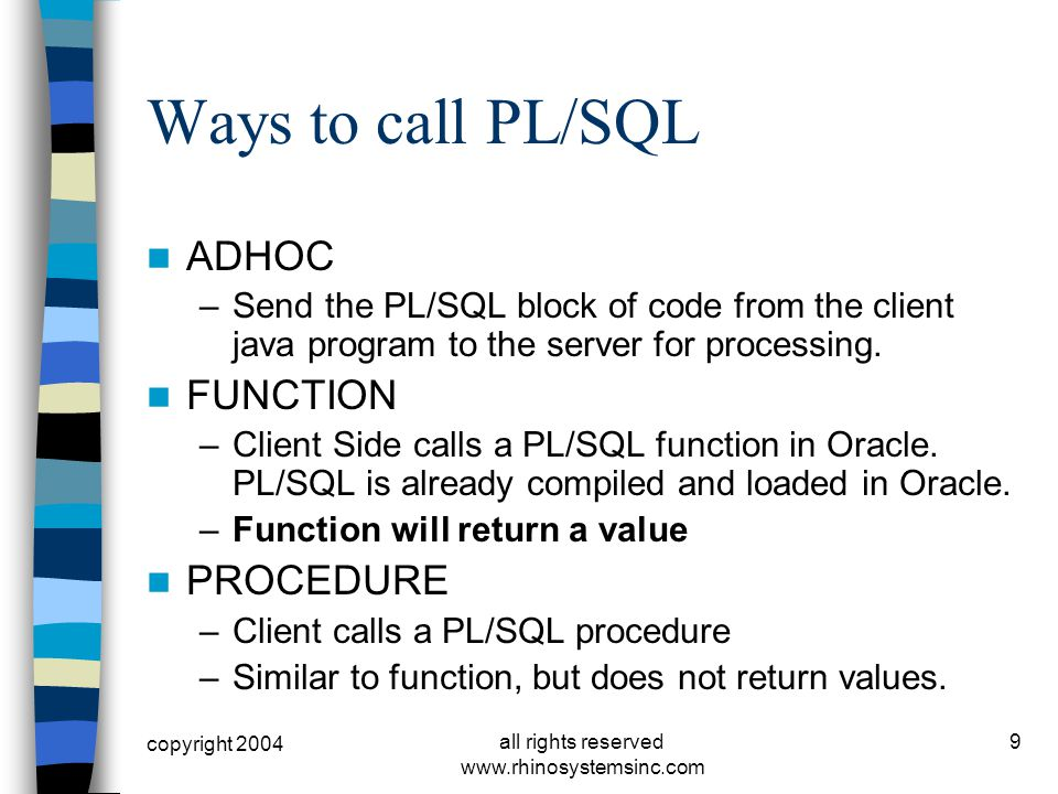 copyright 2004 all rights reserved www.rhinosystemsinc.com 9 Ways to call PL/SQL ADHOC –Send the PL/SQL block of code from the client java program to the server for processing.