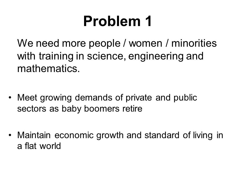 Problem 1 We need more people / women / minorities with training in science, engineering and mathematics.