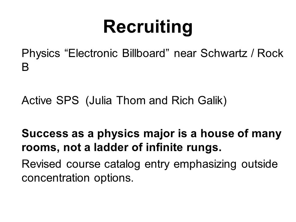 Recruiting Physics Electronic Billboard near Schwartz / Rock B Active SPS (Julia Thom and Rich Galik) Success as a physics major is a house of many rooms, not a ladder of infinite rungs.