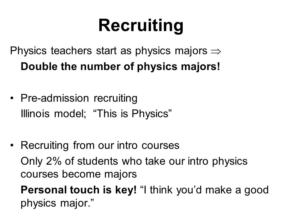Recruiting Physics teachers start as physics majors  Double the number of physics majors.