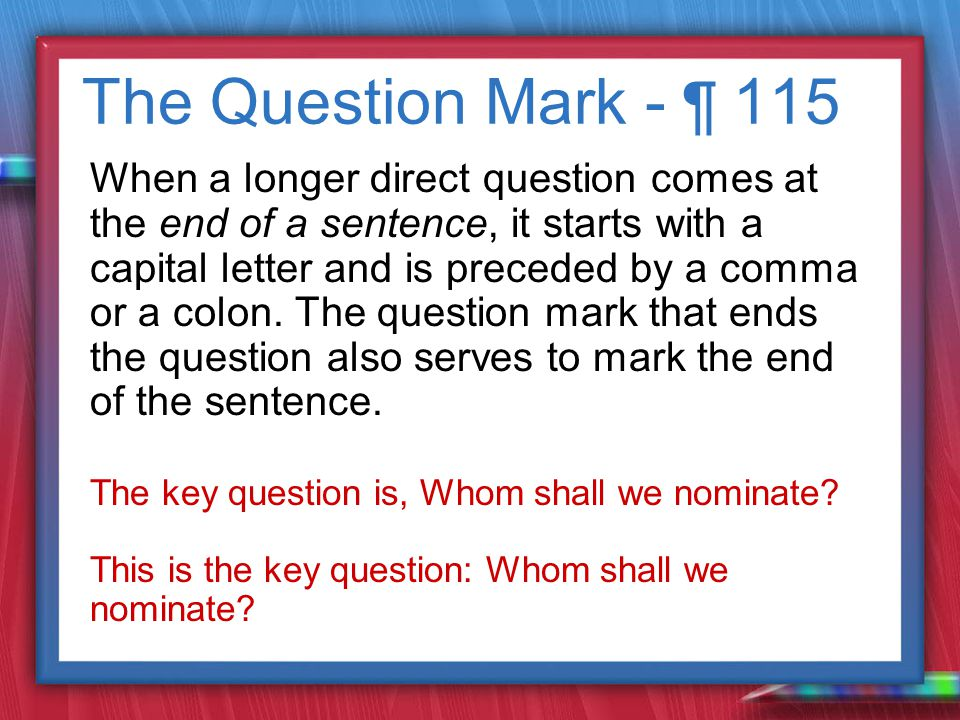 The Question Mark - ¶ 115 When a longer direct question comes at the end of a sentence, it starts with a capital letter and is preceded by a comma or a colon.