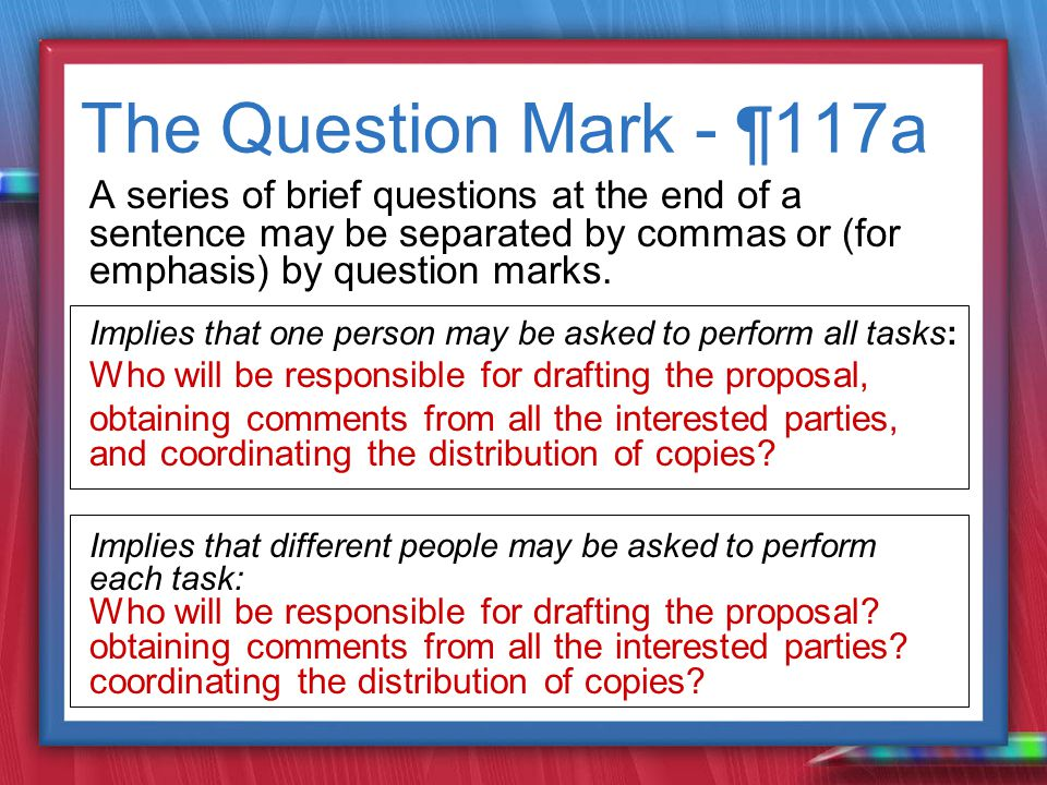 The Question Mark - ¶ 117a A series of brief questions at the end of a sentence may be separated by commas or (for emphasis) by question marks.
