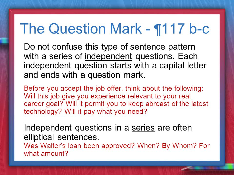 The Question Mark - ¶ 117 b-c Do not confuse this type of sentence pattern with a series of independent questions.