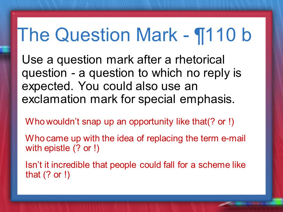 The Question Mark - ¶110 b Use a question mark after a rhetorical question - a question to which no reply is expected.