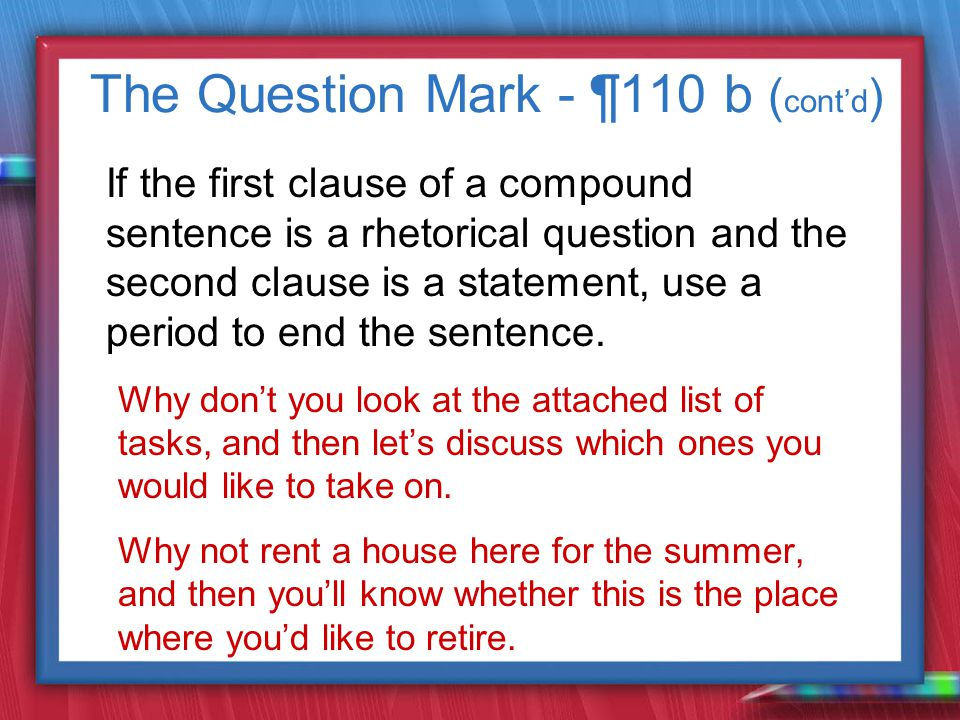 The Question Mark - ¶110 b ( cont'd ) If the first clause of a compound sentence is a rhetorical question and the second clause is a statement, use a period to end the sentence.