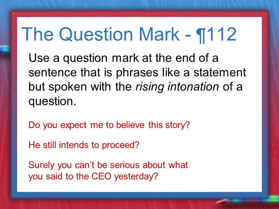 The Question Mark - ¶ 112 Use a question mark at the end of a sentence that is phrases like a statement but spoken with the rising intonation of a question.
