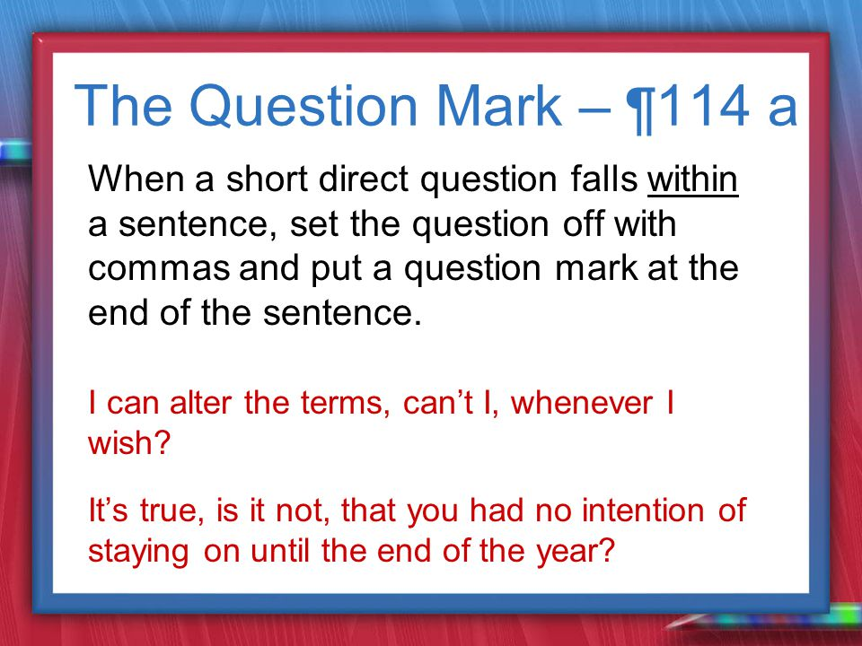 The Question Mark – ¶ 114 a When a short direct question falls within a sentence, set the question off with commas and put a question mark at the end of the sentence.