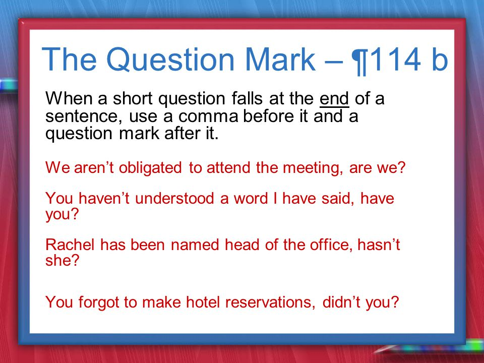 The Question Mark – ¶ 114 b When a short question falls at the end of a sentence, use a comma before it and a question mark after it.
