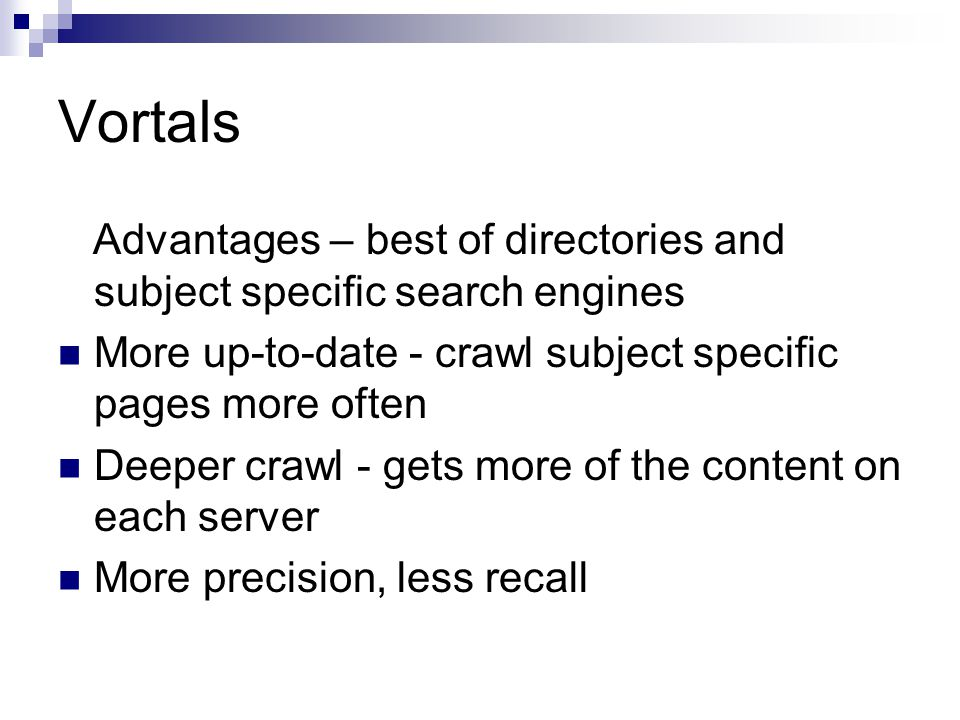 Vortals Advantages – best of directories and subject specific search engines More up-to-date - crawl subject specific pages more often Deeper crawl -