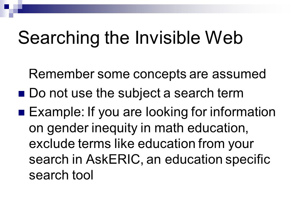 Searching the Invisible Web Remember some concepts are assumed Do not use the subject a search term Example: If you are looking for information on gen