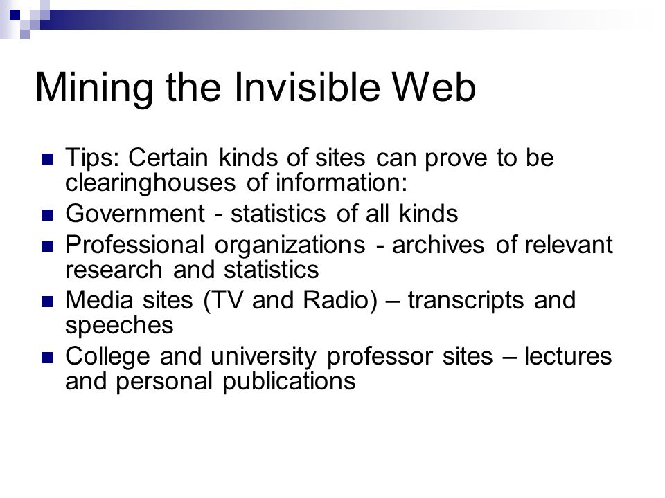Mining the Invisible Web Tips: Certain kinds of sites can prove to be clearinghouses of information: Government - statistics of all kinds Professional