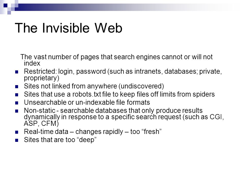 The Invisible Web The vast number of pages that search engines cannot or will not index Restricted: login, password (such as intranets, databases; pri