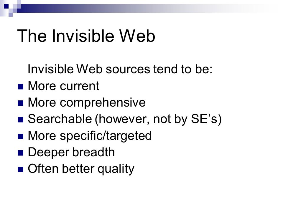 The Invisible Web Invisible Web sources tend to be: More current More comprehensive Searchable (however, not by SE's) More specific/targeted Deeper br