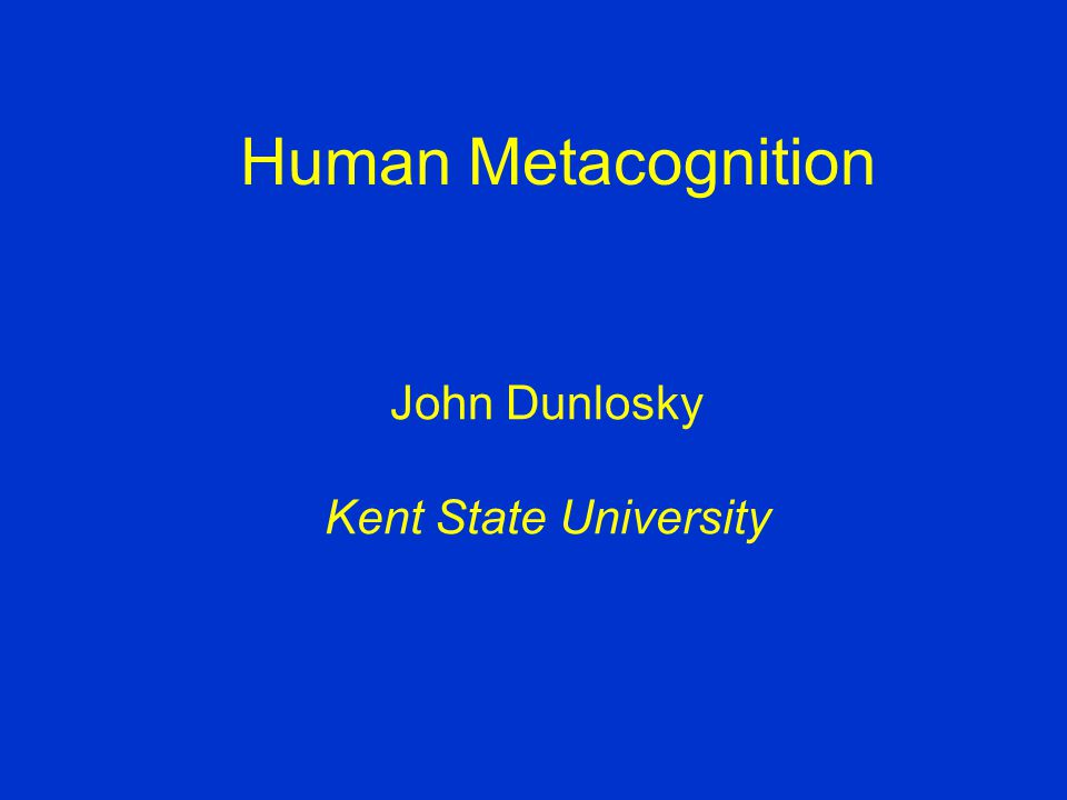 Human Metacognition John Dunlosky Kent State University