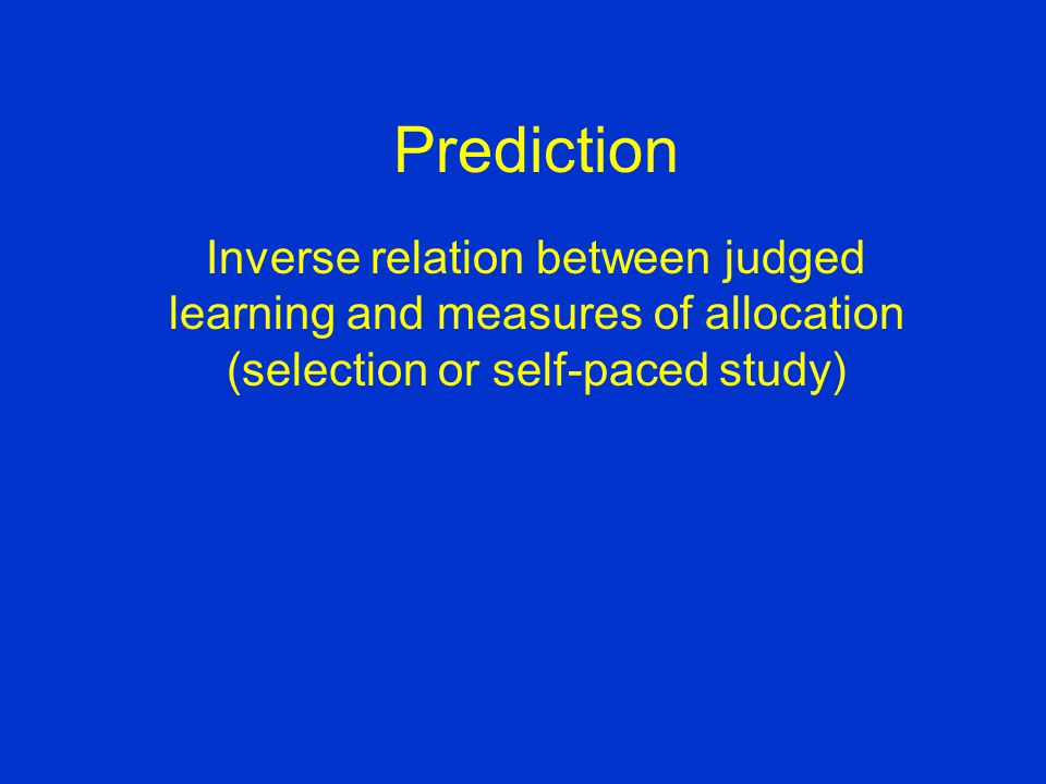 Prediction Inverse relation between judged learning and measures of allocation (selection or self-paced study)