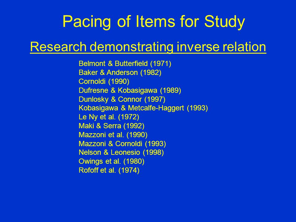 Pacing of Items for Study Research demonstrating inverse relation Belmont & Butterfield (1971) Baker & Anderson (1982) Cornoldi (1990) Dufresne & Kobasigawa (1989) Dunlosky & Connor (1997) Kobasigawa & Metcalfe-Haggert (1993) Le Ny et al.