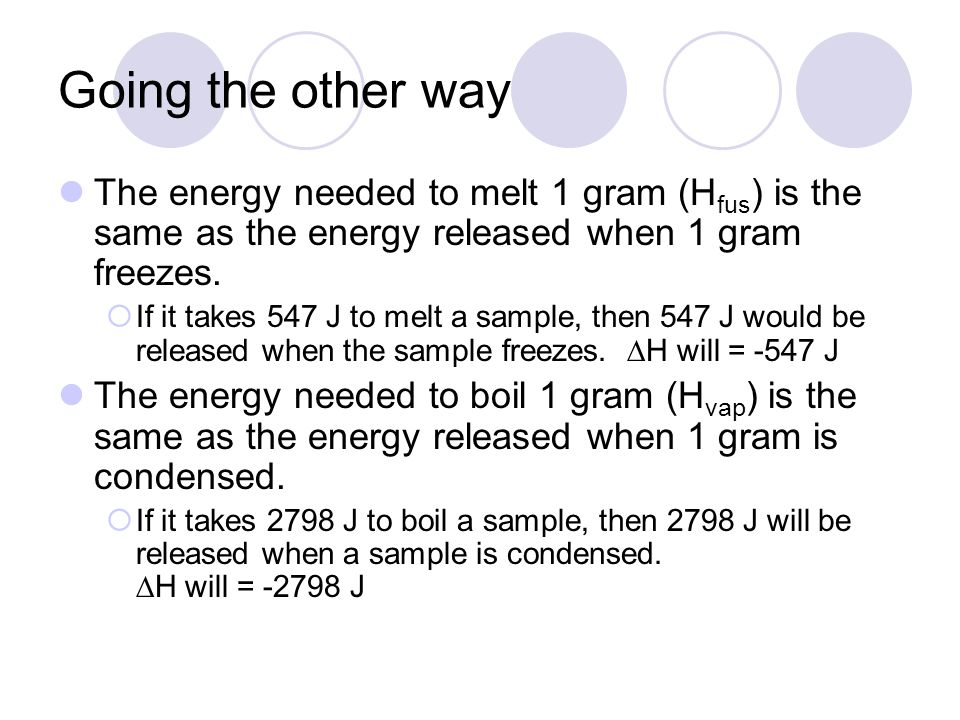 Going the other way The energy needed to melt 1 gram (H fus ) is the same as the energy released when 1 gram freezes.  If it takes 547 J to melt a sa