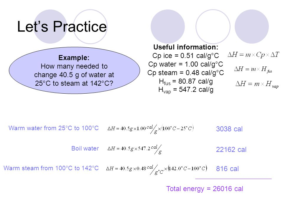 Example: How many needed to change 40.5 g of water at 25°C to steam at 142°C? Let's Practice Useful information: Cp ice = 0.51 cal/g°C Cp water = 1.00