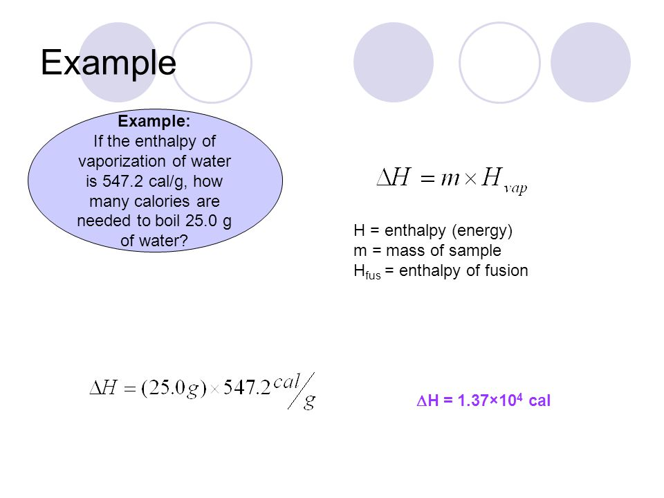 Example H = enthalpy (energy) m = mass of sample H fus = enthalpy of fusion  H = 1.37×10 4 cal Example: If the enthalpy of vaporization of water is 5