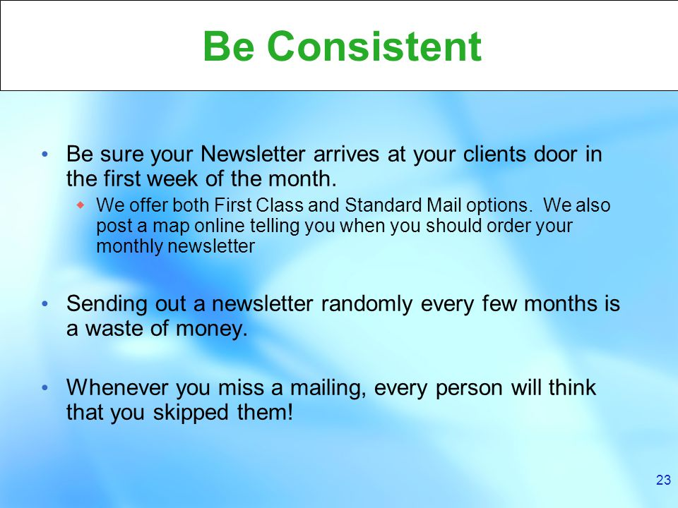 23 Be Consistent Be sure your Newsletter arrives at your clients door in the first week of the month.