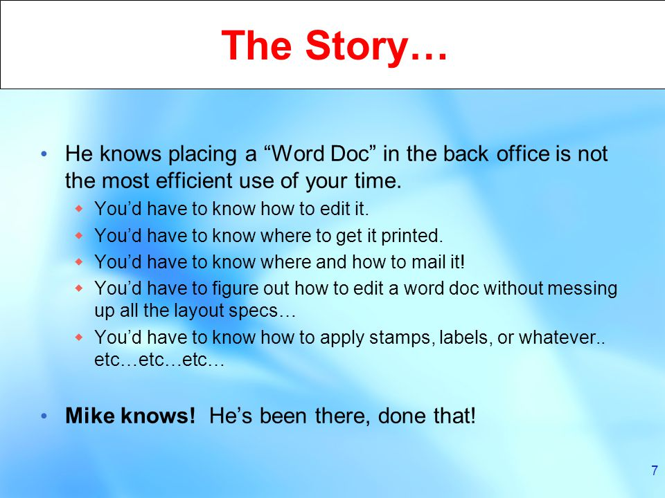 7 The Story… He knows placing a Word Doc in the back office is not the most efficient use of your time.