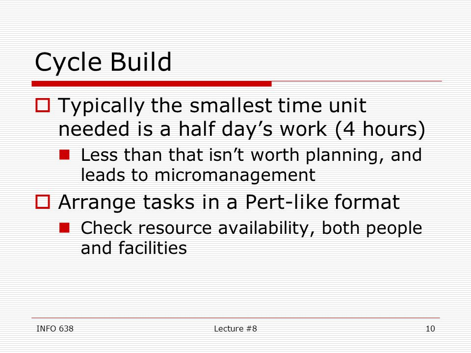 INFO 638Lecture #810 Cycle Build  Typically the smallest time unit needed is a half day's work (4 hours) Less than that isn't worth planning, and leads to micromanagement  Arrange tasks in a Pert-like format Check resource availability, both people and facilities
