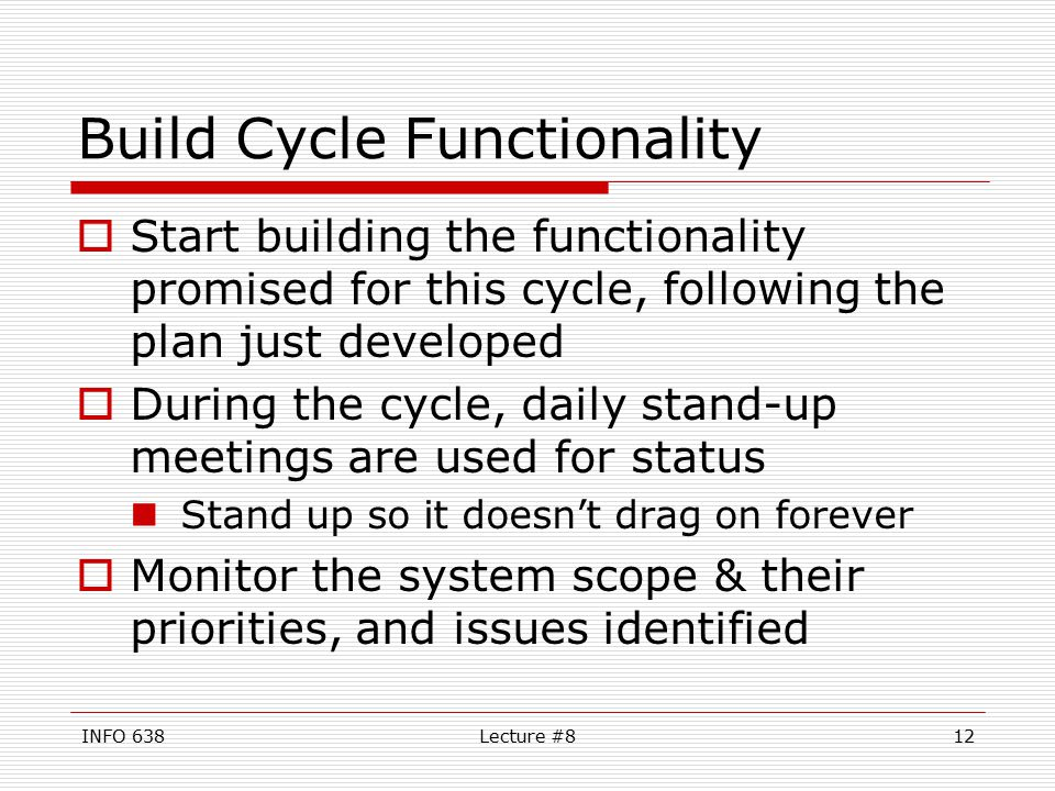 INFO 638Lecture #812 Build Cycle Functionality  Start building the functionality promised for this cycle, following the plan just developed  During the cycle, daily stand-up meetings are used for status Stand up so it doesn't drag on forever  Monitor the system scope & their priorities, and issues identified
