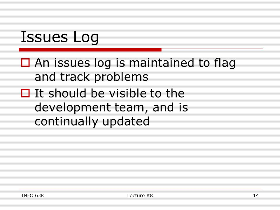 INFO 638Lecture #814 Issues Log  An issues log is maintained to flag and track problems  It should be visible to the development team, and is continually updated