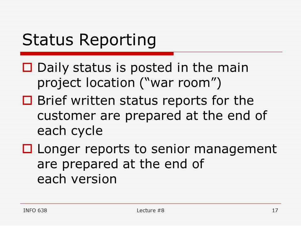 INFO 638Lecture #817 Status Reporting  Daily status is posted in the main project location ( war room )  Brief written status reports for the customer are prepared at the end of each cycle  Longer reports to senior management are prepared at the end of each version