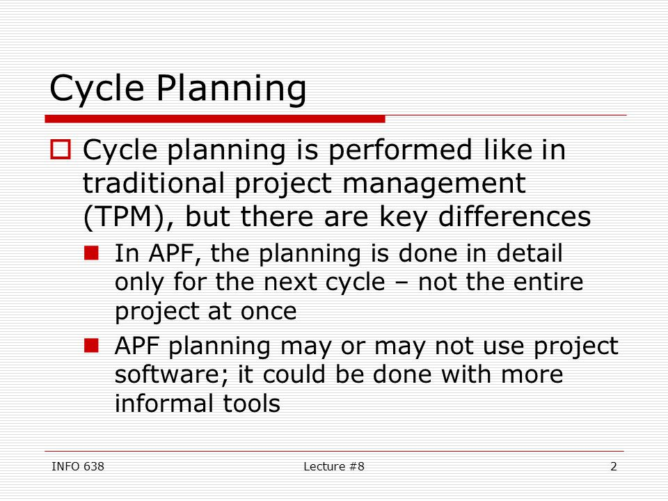 INFO 638Lecture #82 Cycle Planning  Cycle planning is performed like in traditional project management (TPM), but there are key differences In APF, the planning is done in detail only for the next cycle – not the entire project at once APF planning may or may not use project software; it could be done with more informal tools