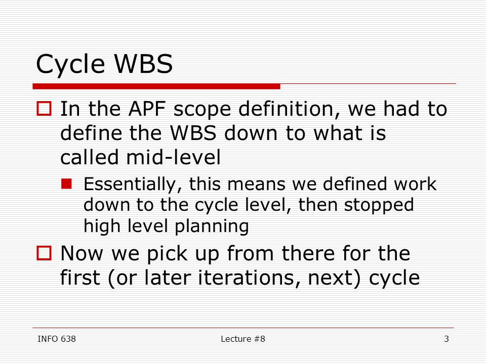 INFO 638Lecture #83 Cycle WBS  In the APF scope definition, we had to define the WBS down to what is called mid-level Essentially, this means we defined work down to the cycle level, then stopped high level planning  Now we pick up from there for the first (or later iterations, next) cycle