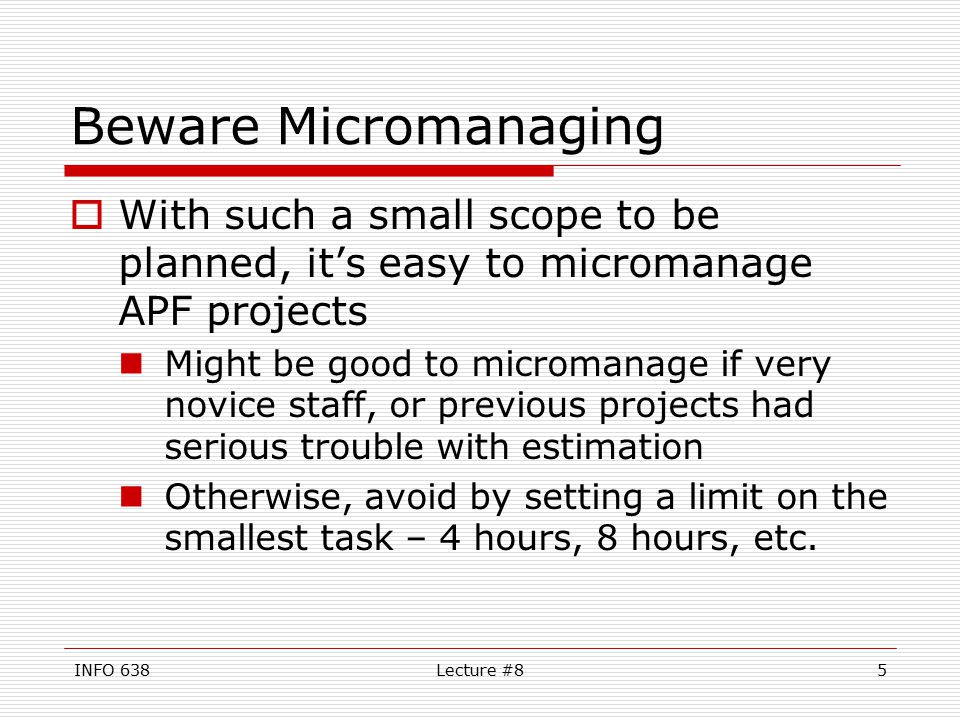 INFO 638Lecture #85 Beware Micromanaging  With such a small scope to be planned, it's easy to micromanage APF projects Might be good to micromanage if very novice staff, or previous projects had serious trouble with estimation Otherwise, avoid by setting a limit on the smallest task – 4 hours, 8 hours, etc.