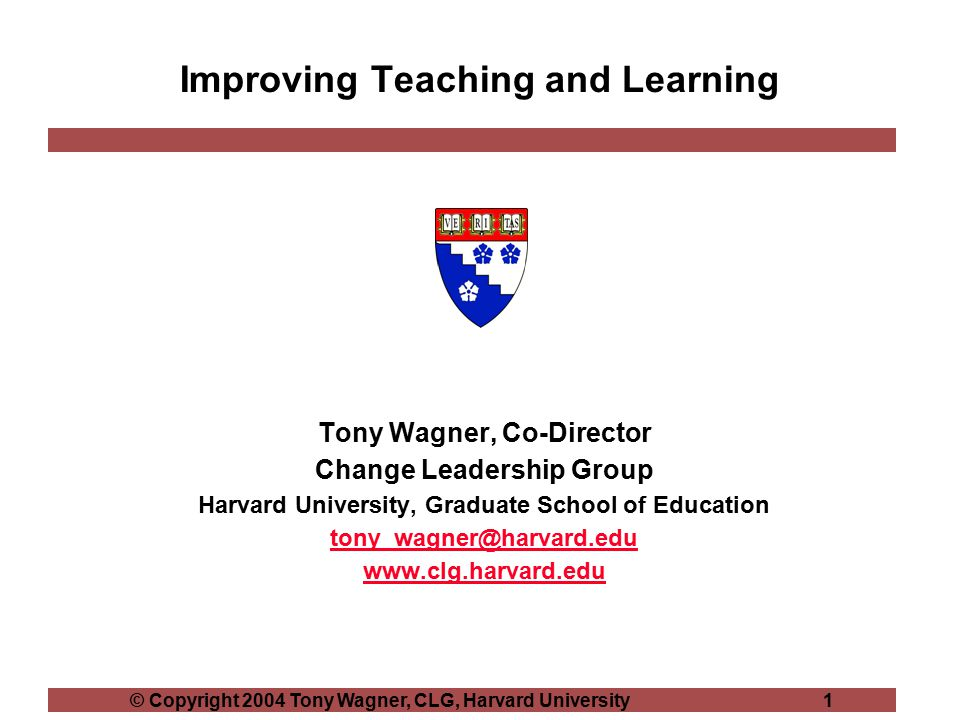© Copyright 2004 Tony Wagner, CLG, Harvard University 1 Improving Teaching and Learning Tony Wagner, Co-Director Change Leadership Group Harvard University, Graduate School of Education tony_wagner@harvard.edu www.clg.harvard.edu