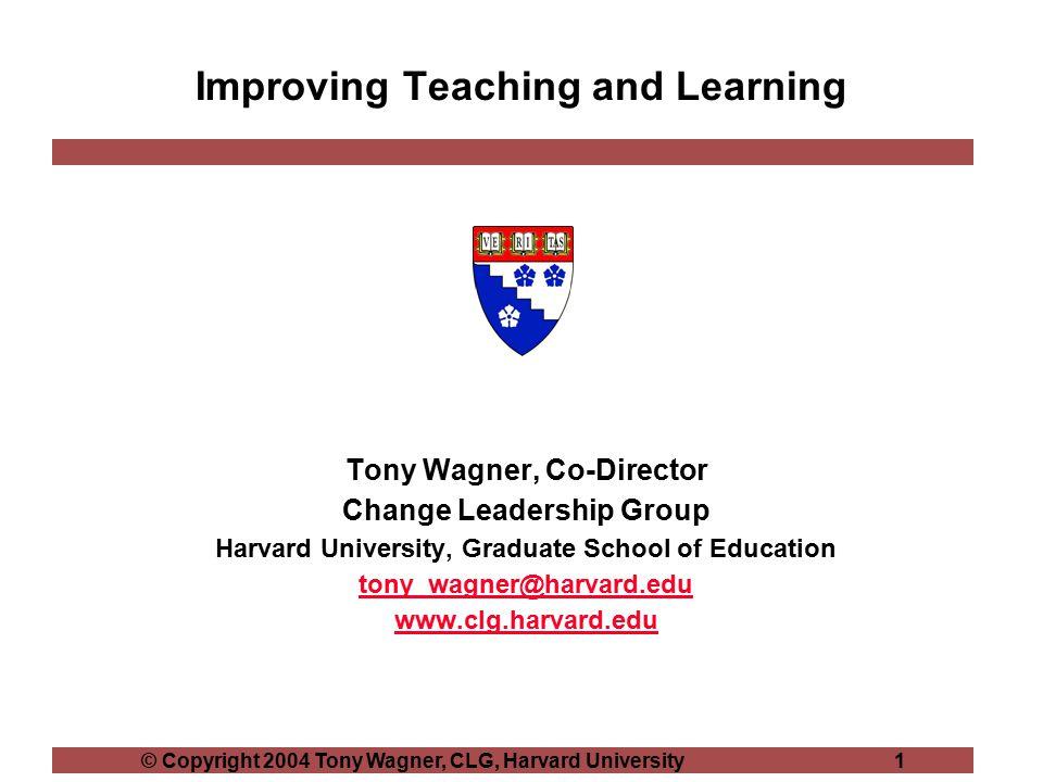 © Copyright 2004 Tony Wagner, CLG, Harvard University 1 Improving Teaching and Learning Tony Wagner, Co-Director Change Leadership Group Harvard Unive