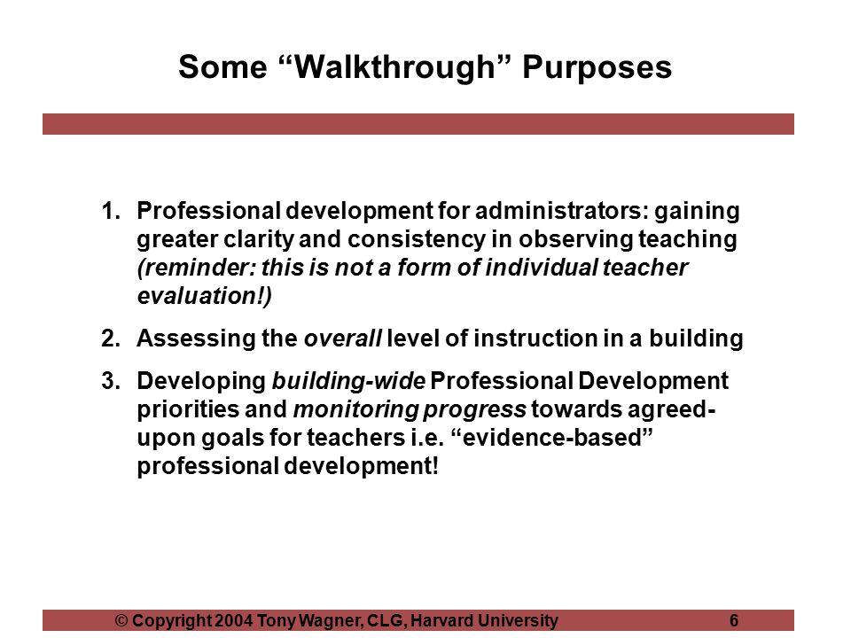 "© Copyright 2004 Tony Wagner, CLG, Harvard University 6 Some ""Walkthrough"" Purposes 1.Professional development for administrators: gaining greater cla"