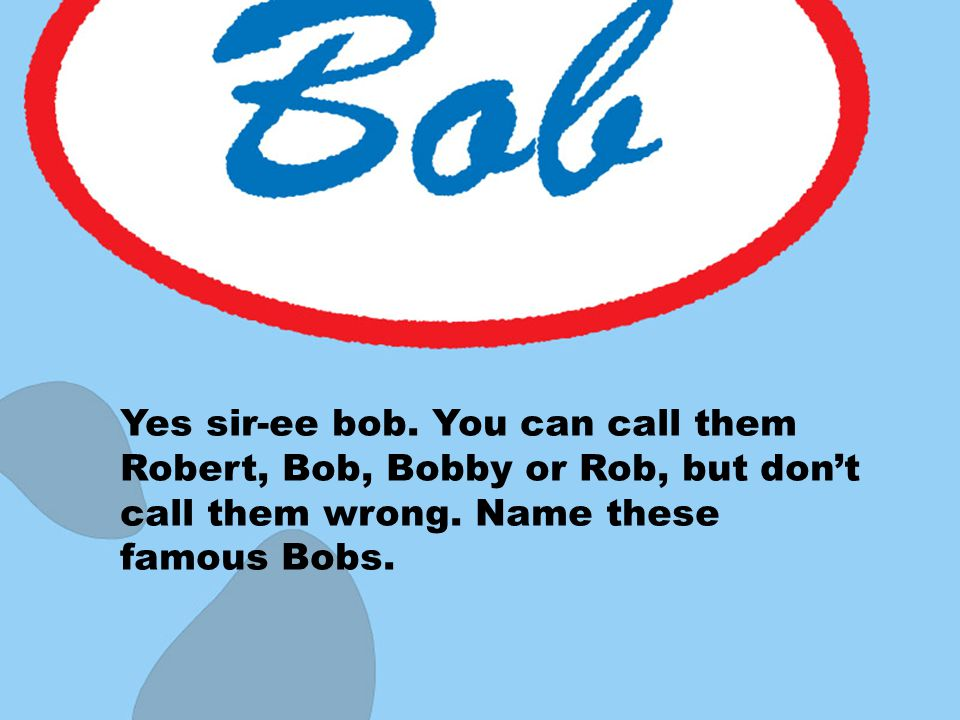 Yes sir-ee bob. You can call them Robert, Bob, Bobby or Rob, but don't call them wrong.